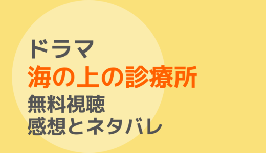 ドラマ【海の上の診療所】1話~最終回を無料視聴!ネタバレ感想もチェック!